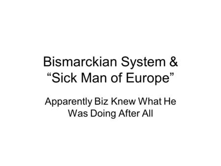 "Bismarckian System & ""Sick Man of Europe"" Apparently Biz Knew What He Was Doing After All."