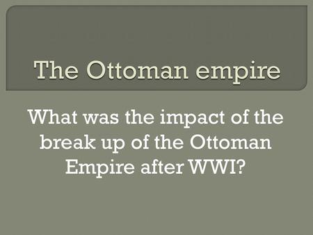 What was the impact of the break up of the Ottoman Empire after WWI?