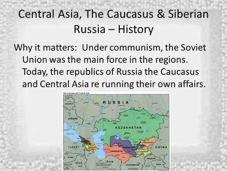 Central Asia, The Caucasus & Siberian Russia – History Why it matters: Under communism, the Soviet Union was the main force in the regions. Today, the.
