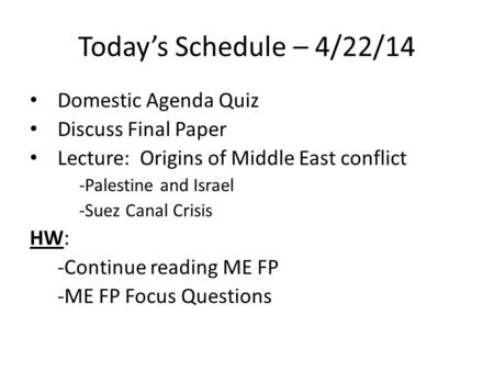 Today's Schedule – 4/22/14 Domestic Agenda Quiz Discuss Final Paper Lecture: Origins of Middle East conflict -Palestine and Israel -Suez Canal Crisis HW: