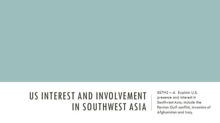 US INTEREST AND INVOLVEMENT IN SOUTHWEST ASIA SS7H2 – d. Explain U.S. presence and interest in Southwest Asia; include the Persian Gulf conflict, invasions.