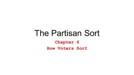 The Partisan Sort Chapter 6 How Voters Sort. A.Party Driven Sorting – You adjust your ideological beliefs to fit with your partisanship. B.Ideology Driven.