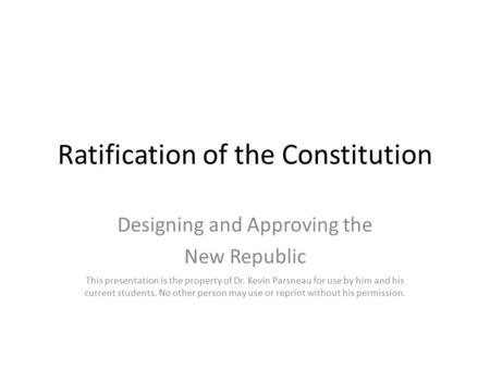 Ratification of the Constitution Designing and Approving the New Republic This presentation is the property of Dr. Kevin Parsneau for use by him and his.