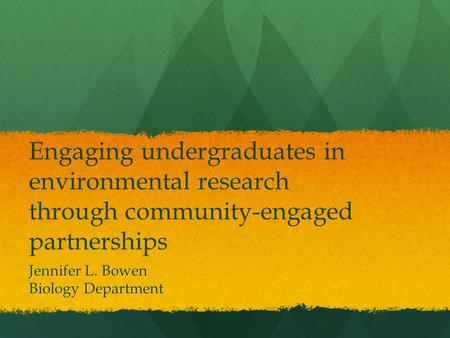 Engaging undergraduates in environmental research through community-engaged partnerships Jennifer L. Bowen Biology Department.