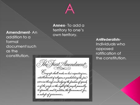 Amendment - An addition to a formal document such as the constitution. Annex - To add a territory to one's own territory. Antifederalists - Individuals.