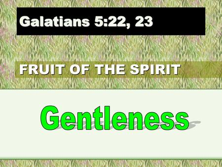 FRUIT OF THE SPIRIT Galatians 5:22, 23. 22. But the fruit of the Spirit is love, joy, peace, longsuffering, gentleness, goodness, faith, 23 Meekness,