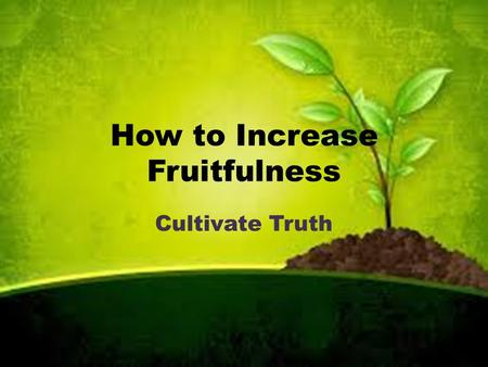 "How to Increase Fruitfulness Cultivate Truth. Luke 13:6-9 ""Sir... I'll dig around it and fertilize it. If it bears fruit next year fine! If not, then."