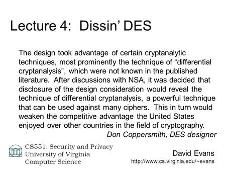 David Evans  CS551: Security and Privacy University of Virginia Computer Science Lecture 4: Dissin' DES The design took.