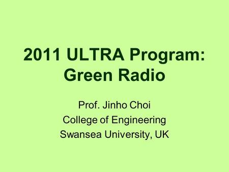 2011 ULTRA Program: Green Radio Prof. Jinho Choi College of Engineering Swansea University, UK.