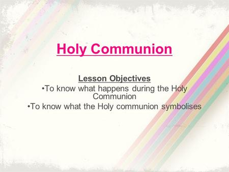 Holy Communion Lesson Objectives To know what happens during the Holy Communion To know what the Holy communion symbolises.