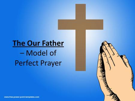 "The Our Father – Model of Perfect Prayer. Important Points ""The Lord's Prayer"" – Jesus Christ, the Lord, taught it to his disciples Perfect Prayer – sums."