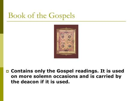 Book of the Gospels  Contains only the Gospel readings. It is used on more solemn occasions and is carried by the deacon if it is used.