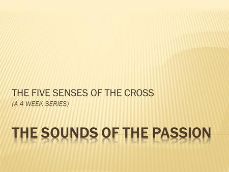 THE FIVE SENSES OF THE CROSS (A 4 WEEK SERIES). Matthew 26:26-30 During the meal, Jesus took and blessed the bread, broke it, and gave it to his disciples: