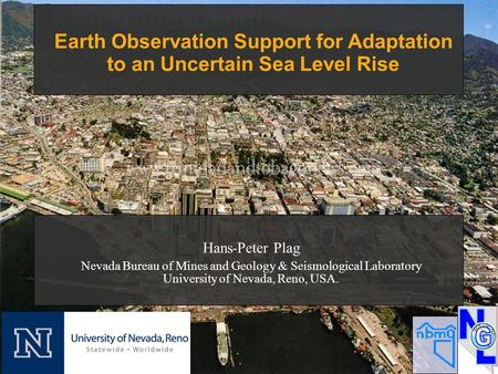Earth Observation Support for Adaptation to an Uncertain Sea Level Rise Hans-Peter Plag Nevada Bureau of Mines and Geology & Seismological Laboratory University.