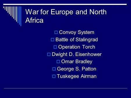 War for Europe and North Africa  Convoy System  Battle of Stalingrad  Operation Torch  Dwight D. Eisenhower  Omar Bradley  George S. Patton  Tuskegee.