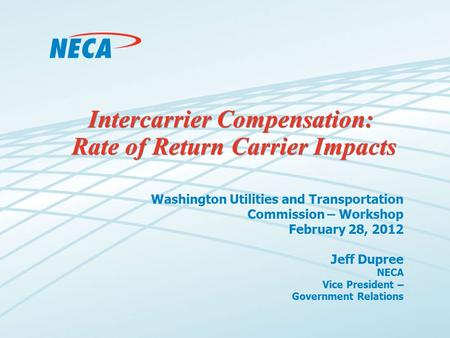 Intercarrier Compensation: Rate of Return Carrier Impacts Washington Utilities and Transportation Commission – Workshop February 28, 2012 Jeff Dupree NECA.