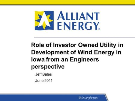 Role of Investor Owned Utility in Development of Wind Energy in Iowa from an Engineers perspective Jeff Bales June 2011.
