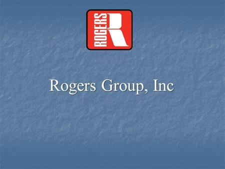 Rogers Group, Inc. Rogers Group History  Founded in 1908 by Ralph Rogers in Bloomington, Indiana  Grew with nation's interstate system and infrastructure.