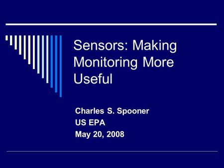 Sensors: Making Monitoring More Useful Charles S. Spooner US EPA May 20, 2008.