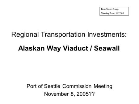 Regional Transportation Investments: Alaskan Way Viaduct / Seawall Port of Seattle Commission Meeting November 8, 2005?? Item No. xx Supp. Meeting Date:
