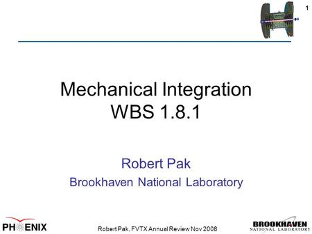 Robert Pak, FVTX Annual Review Nov 2008 1 Mechanical Integration WBS 1.8.1 Robert Pak Brookhaven National Laboratory.