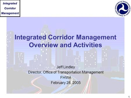 IntegratedCorridorManagement 1 Integrated Corridor Management Overview and Activities Jeff Lindley Director, Office of Transportation Management FHWA February.