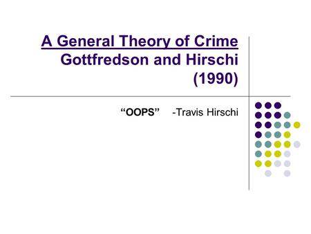 "A General Theory of Crime Gottfredson and Hirschi (1990) ""OOPS"" -Travis Hirschi."