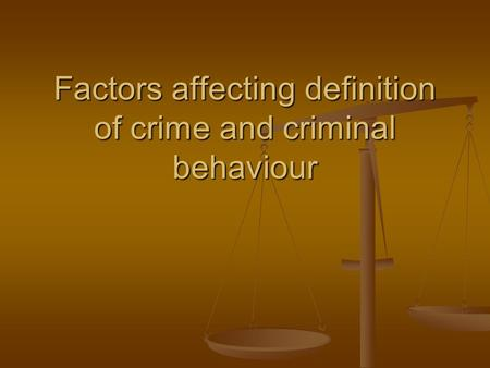 Factors affecting definition of crime and criminal behaviour.