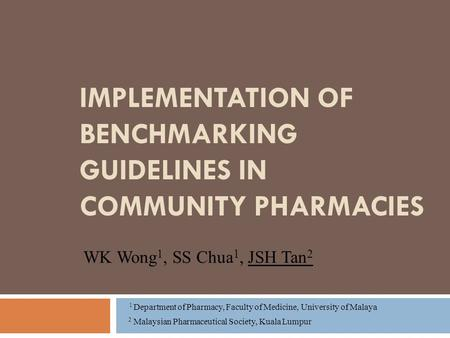 IMPLEMENTATION OF BENCHMARKING GUIDELINES IN COMMUNITY PHARMACIES WK Wong 1, SS Chua 1, JSH Tan 2 1 Department of Pharmacy, Faculty of Medicine, University.
