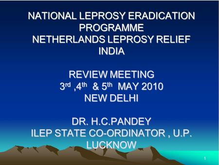 1 NATIONAL LEPROSY ERADICATION PROGRAMME NETHERLANDS LEPROSY RELIEF INDIA REVIEW MEETING 3 rd,4 th & 5 th MAY 2010 NEW DELHI DR. H.C.PANDEY ILEP STATE.