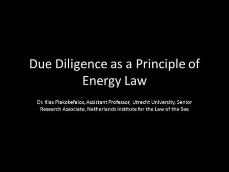 Due Diligence as a Principle of Energy Law Dr. Ilias Plakokefalos, Assistant Professor, Utrecht University, Senior Research Associate, Netherlands Institute.