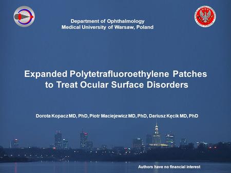 Department of Ophthalmology Medical University of Warsaw, Poland Expanded Polytetrafluoroethylene Patches to Treat Ocular Surface Disorders Dorota Kopacz.