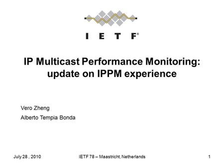 July 28, 2010IETF 78 – Maastricht, Netherlands1 IP Multicast Performance Monitoring: update on IPPM experience Vero Zheng Alberto Tempia Bonda.
