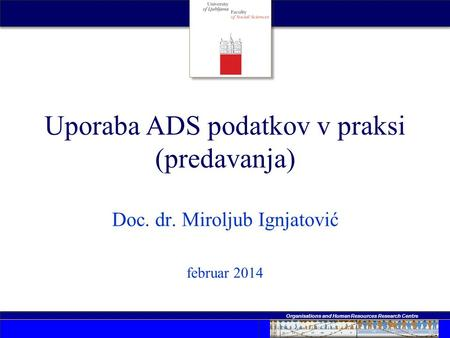 Organisations and Human Resources Research Centre Uporaba ADS podatkov v praksi (predavanja) Doc. dr. Miroljub Ignjatović februar 2014.