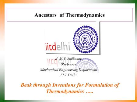 Ancestors of Thermodynamics P M V Subbarao Professor Mechanical Engineering Department I I T Delhi Beak through Inventions for Formulation of Thermodynamics.
