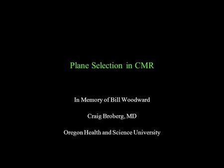 Plane Selection in CMR In Memory of Bill Woodward Craig Broberg, MD Oregon Health and Science University.