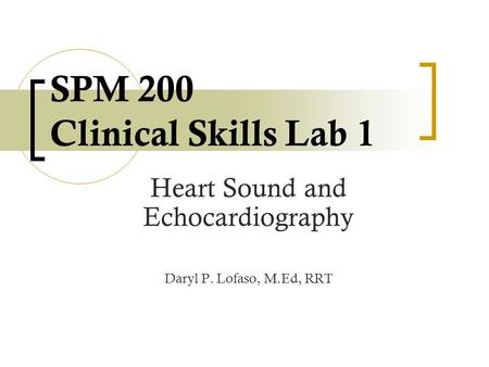 SPM 200 Clinical Skills Lab 1 Heart Sound and Echocardiography Daryl P. Lofaso, M.Ed, RRT.
