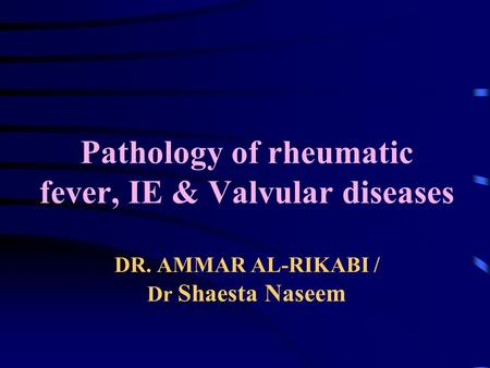 Pathology of rheumatic fever, IE & Valvular diseases DR. AMMAR AL-RIKABI / Dr Shaesta Naseem.