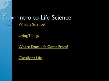 Intro to Life Science What is Science? Living Things Where Does Life Come From? Classifying Life.