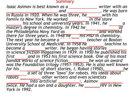 Summary Isaac Asimov is best known as a science fiction writer with an extraordinary imagination and an amazing mind. He was born in Russia in 1920. When.