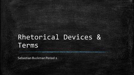 Rhetorical Devices & Terms Sebastian Buckman Period 2.