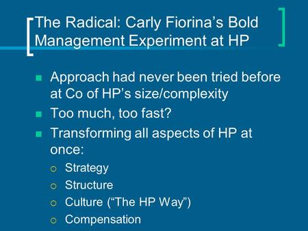 The Radical: Carly Fiorina's Bold Management Experiment at HP Approach had never been tried before at Co of HP's size/complexity Too much, too fast? Transforming.
