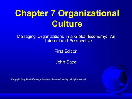 Chapter 7 Organizational Culture Managing Organizations in a Global Economy: An Intercultural Perspective First Edition John Saee Copyright  by South-Western,