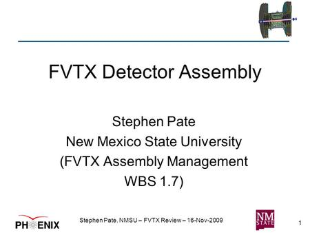 1 FVTX Detector Assembly Stephen Pate New Mexico State University (FVTX Assembly Management WBS 1.7) Stephen Pate, NMSU – FVTX Review – 16-Nov-2009.