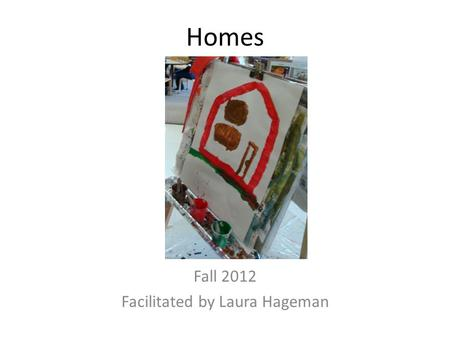 "Homes Fall 2012 Facilitated by Laura Hageman. Awareness To build the children's awareness of the topic ""homes"", pictures of the children's houses were."