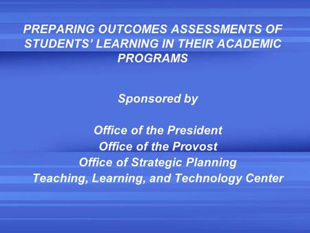 PREPARING OUTCOMES ASSESSMENTS OF STUDENTS' LEARNING IN THEIR ACADEMIC PROGRAMS Sponsored by Office of the President Office of the Provost Office of Strategic.