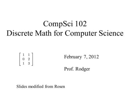 CompSci 102 Discrete Math for Computer Science February 7, 2012 Prof. Rodger Slides modified from Rosen.