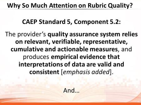 Why So Much Attention on Rubric Quality? CAEP Standard 5, Component 5.2: The provider's quality assurance system relies on relevant, verifiable, representative,