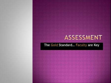 The Gold Standard… Faculty are Key.  Annual Assessment based on 2010-11  Address each SLO  Be specific, measurable, student- focused  Align the new.