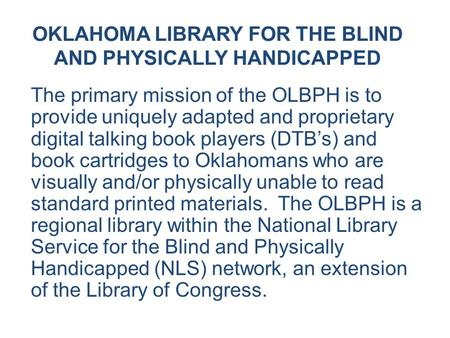 OKLAHOMA LIBRARY FOR THE BLIND AND PHYSICALLY HANDICAPPED The primary mission of the OLBPH is to provide uniquely adapted and proprietary digital talking.